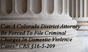 Can A Colorado District Attorney Be Forced To File Criminal Charges In Domestic Violence Cases? CRS §16-5-209