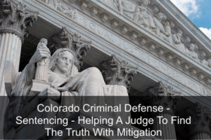 Colorado Criminal Defense - Sentencing - Helping A Judge To Find The Truth With Mitigation