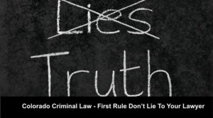 Colorado Criminal Law - First Rule Don't Lie Or Omit The Facts To Your Lawyer