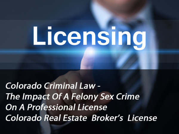 Colorado Criminal Law - The Impact Of A Felony Sex Crime On A Professional License - Colorado Real Estate Broker's License