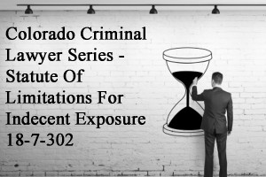 Colorado Criminal Lawyer Series - Statute Of Limitations For Indecent Exposure 18-7-302