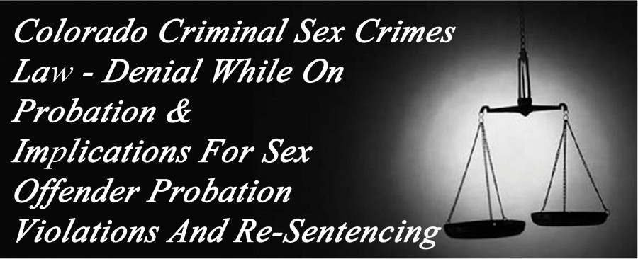 Colorado Criminal Sex Crimes Law - Denial While On Probation And Implications For Sex Offender Probation Violations And Re-Sentencing