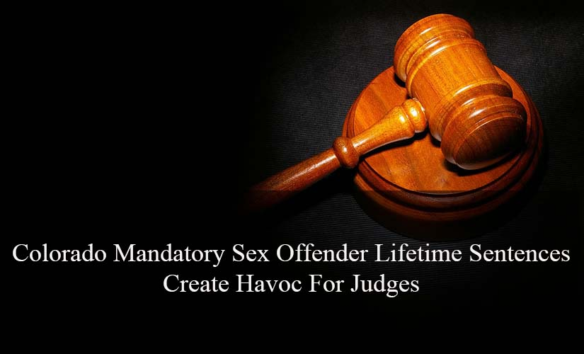 Colorado Mandatory Sex Offender Lifetime Sentences Create Havoc For Judges