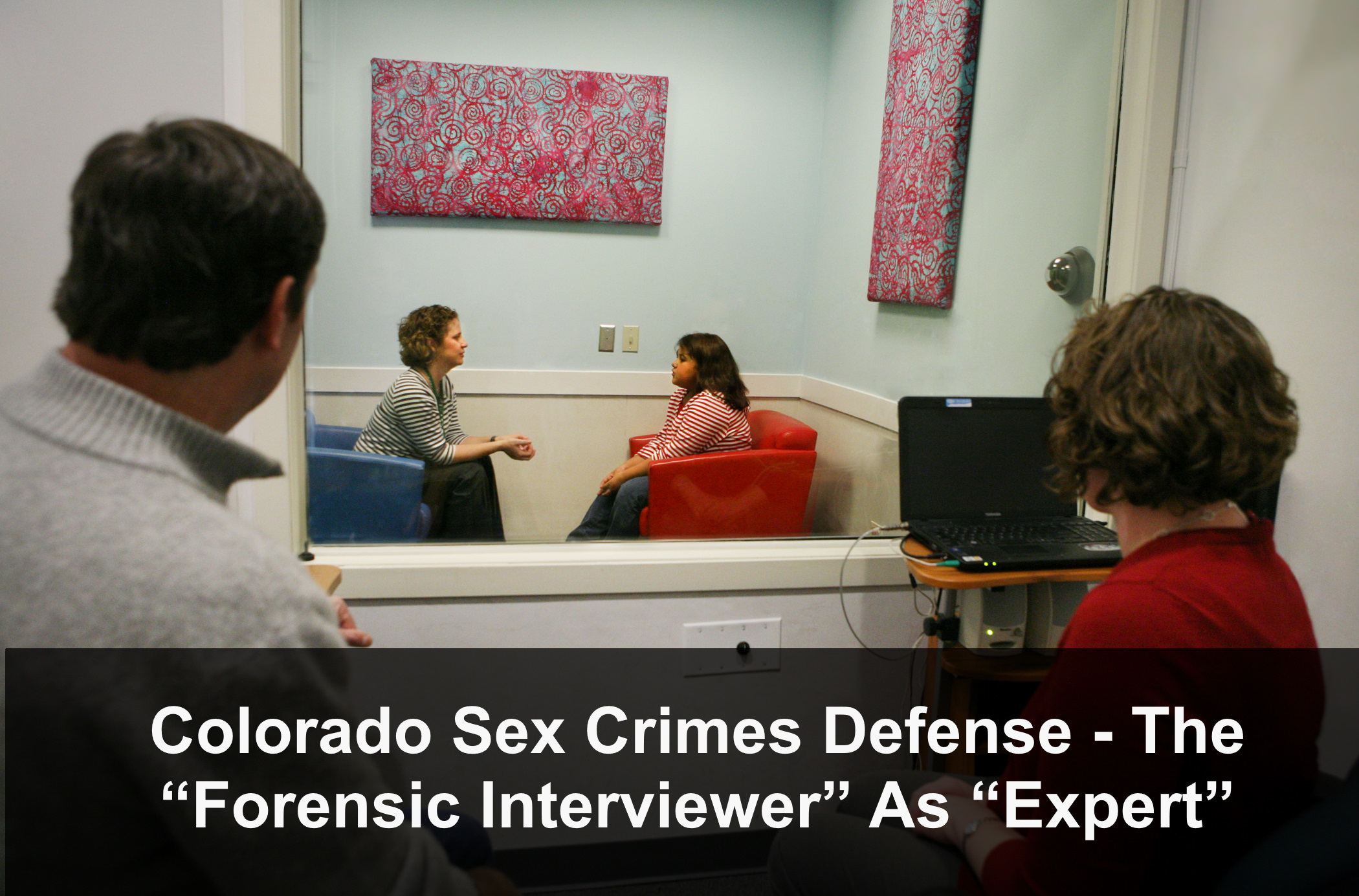 "Colorado Sex Crimes Defense - The ""Forensic Interviewer"" As ""Expert"""