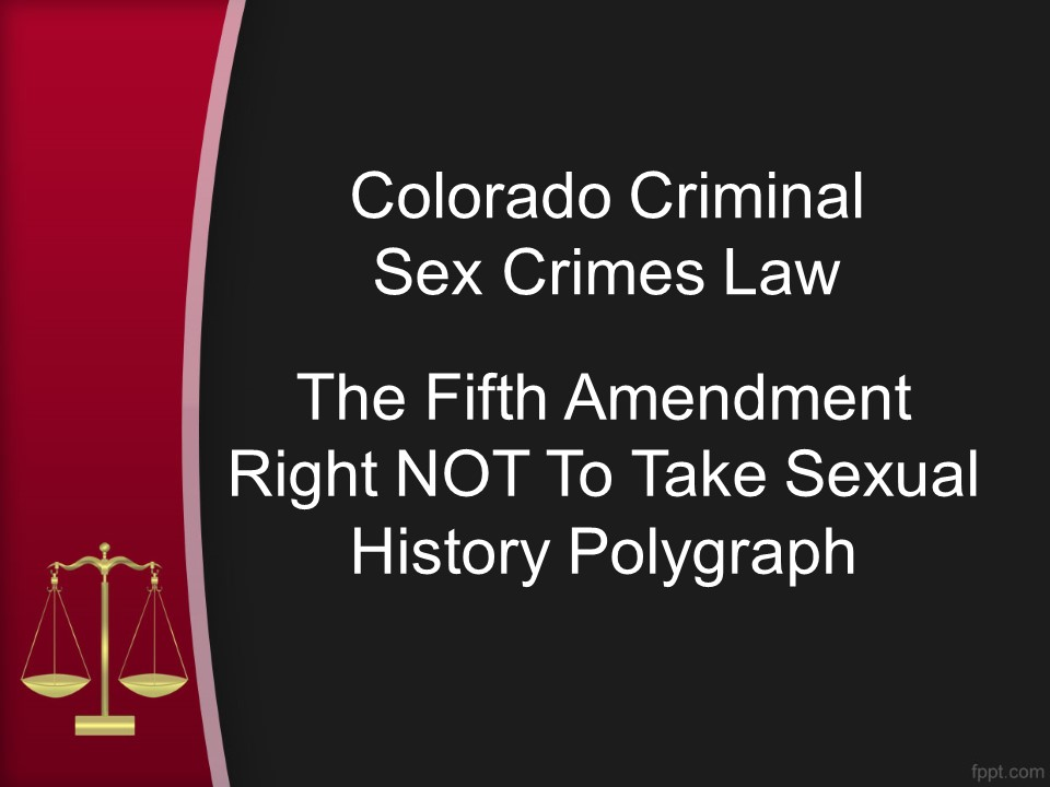 Fifth Amendment Right NOT To Take Sexual History Polygraph - Colorado Criminal Sex Crimes Law