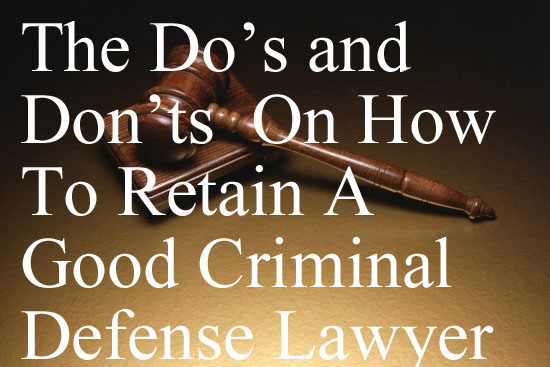 The Do's and Don'ts On How To Retain A Good Criminal Defense Lawyer In Colorado And Elsewhere - A Guide