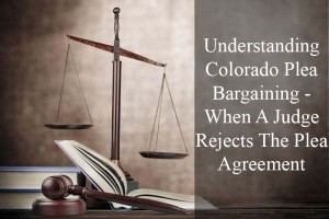 Understanding Colorado Plea Bargaining - When A Judge Rejects The Plea Agreement